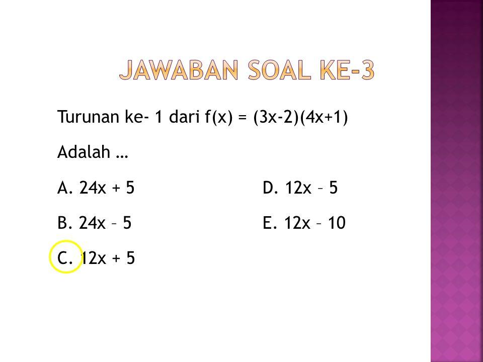 Turunan ke- 1 dari f(x) = (3x-2)(4x+1) Adalah … A. 24x + 5 D. 12x – 5 B. 24x – 5 E. 12x – 10 C. 12x + 5