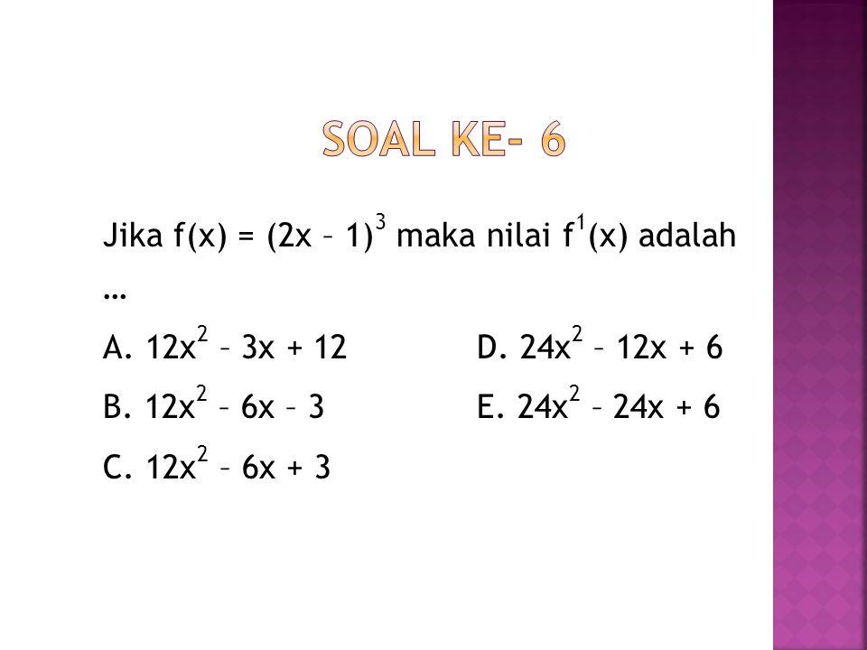 Jika f(x) = (2x – 1) 3 maka nilai f 1 (x) adalah … A. 12x 2 – 3x + 12 D. 24x 2 – 12x + 6 B. 12x 2 – 6x – 3 E. 24x 2 – 24x + 6 C. 12x 2 – 6x + 3