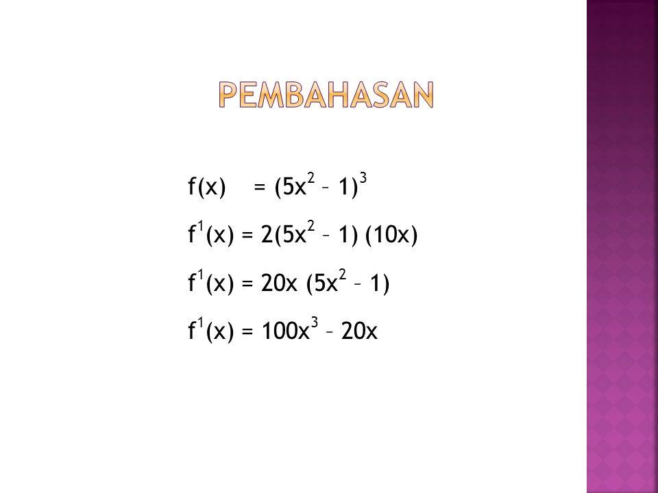 f(x) = (5x 2 – 1) 3 f 1 (x) = 2(5x 2 – 1) (10x) f 1 (x) = 20x (5x 2 – 1) f 1 (x) = 100x 3 – 20x