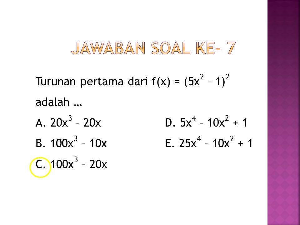 Turunan pertama dari f(x) = (5x 2 – 1) 2 adalah … A. 20x 3 – 20x D. 5x 4 – 10x 2 + 1 B. 100x 3 – 10x E. 25x 4 – 10x 2 + 1 C. 100x 3 – 20x