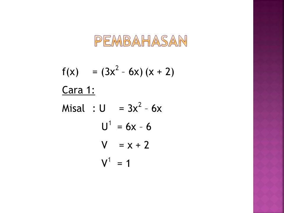 f(x) = (3x 2 – 6x) (x + 2) Cara 1: Misal: U = 3x 2 – 6x U 1 = 6x – 6 V = x + 2 V 1 = 1