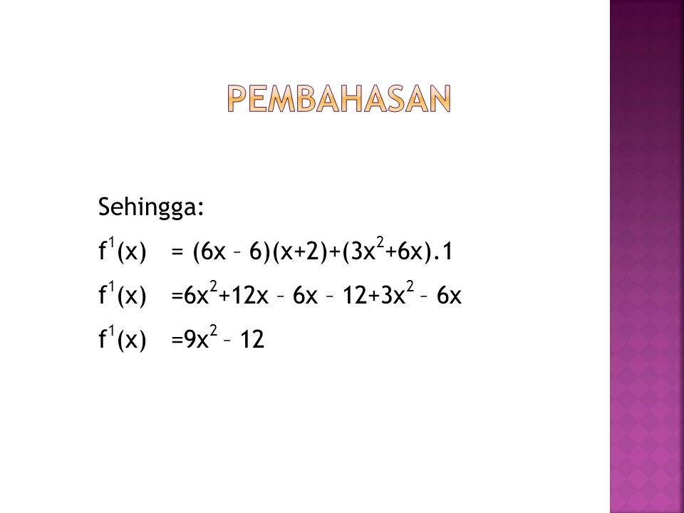 Sehingga: f 1 (x) = (6x – 6)(x+2)+(3x 2 +6x).1 f 1 (x)=6x 2 +12x – 6x – 12+3x 2 – 6x f 1 (x)=9x 2 – 12