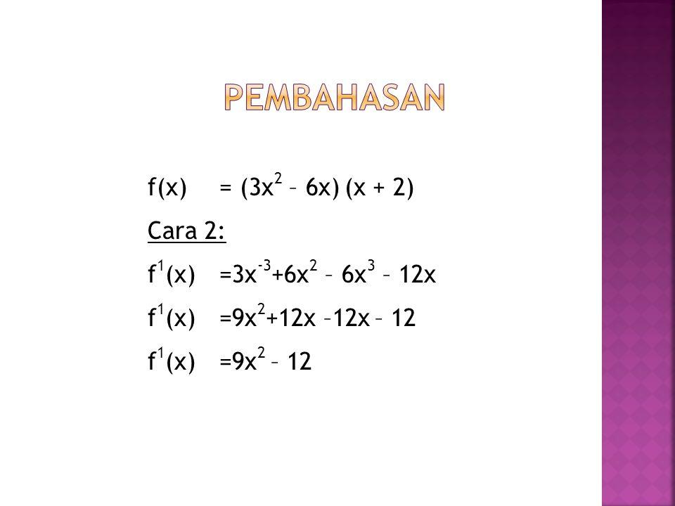 f(x) = (3x 2 – 6x) (x + 2) Cara 2: f 1 (x) =3x -3 +6x 2 – 6x 3 – 12x f 1 (x)=9x 2 +12x –12x – 12 f 1 (x)=9x 2 – 12