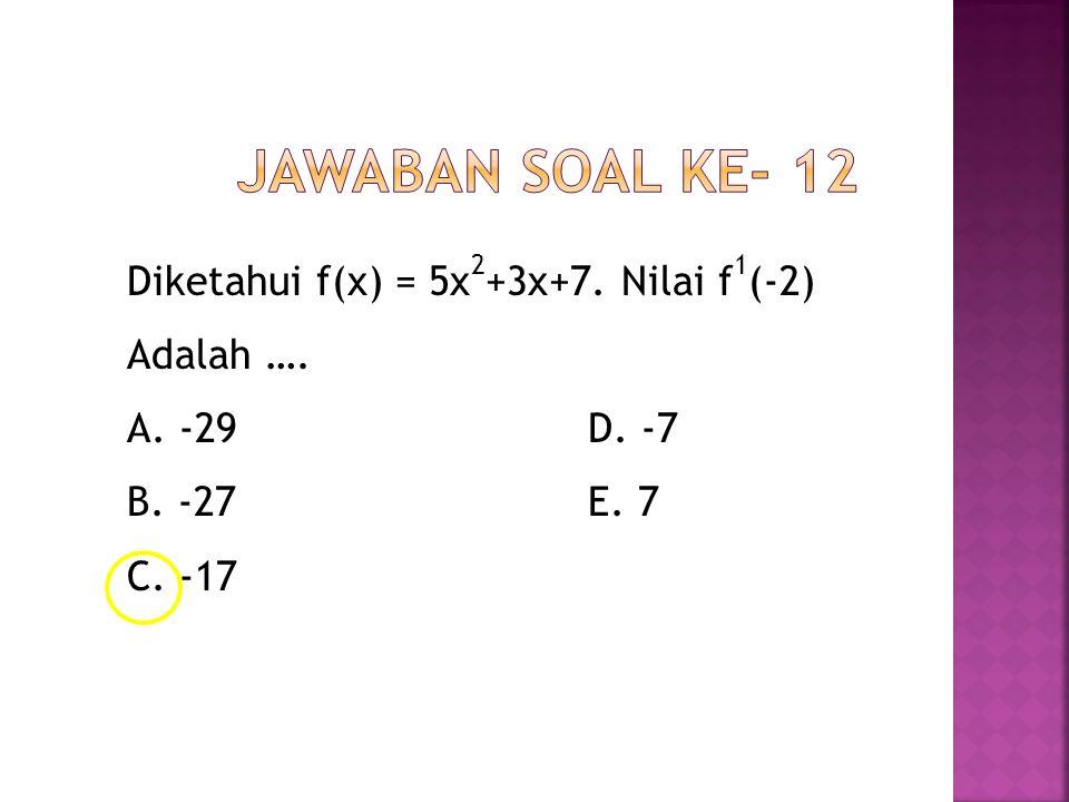 Diketahui f(x) = 5x 2 +3x+7. Nilai f 1 (-2) Adalah …. A. -29 D. -7 B. -27 E. 7 C. -17