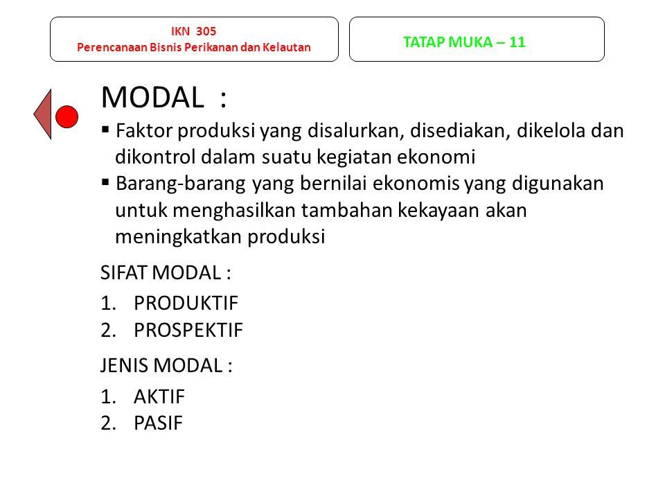 IKN 305 Perencanaan Bisnis Perikanan dan Kelautan TATAP MUKA – 11 MODAL :  Faktor produksi yang disalurkan, disediakan, dikelola dan dikontrol dalam suatu kegiatan ekonomi  Barang-barang yang bernilai ekonomis yang digunakan untuk menghasilkan tambahan kekayaan akan meningkatkan produksi SIFAT MODAL : 1.PRODUKTIF 2.PROSPEKTIF JENIS MODAL : 1.AKTIF 2.PASIF