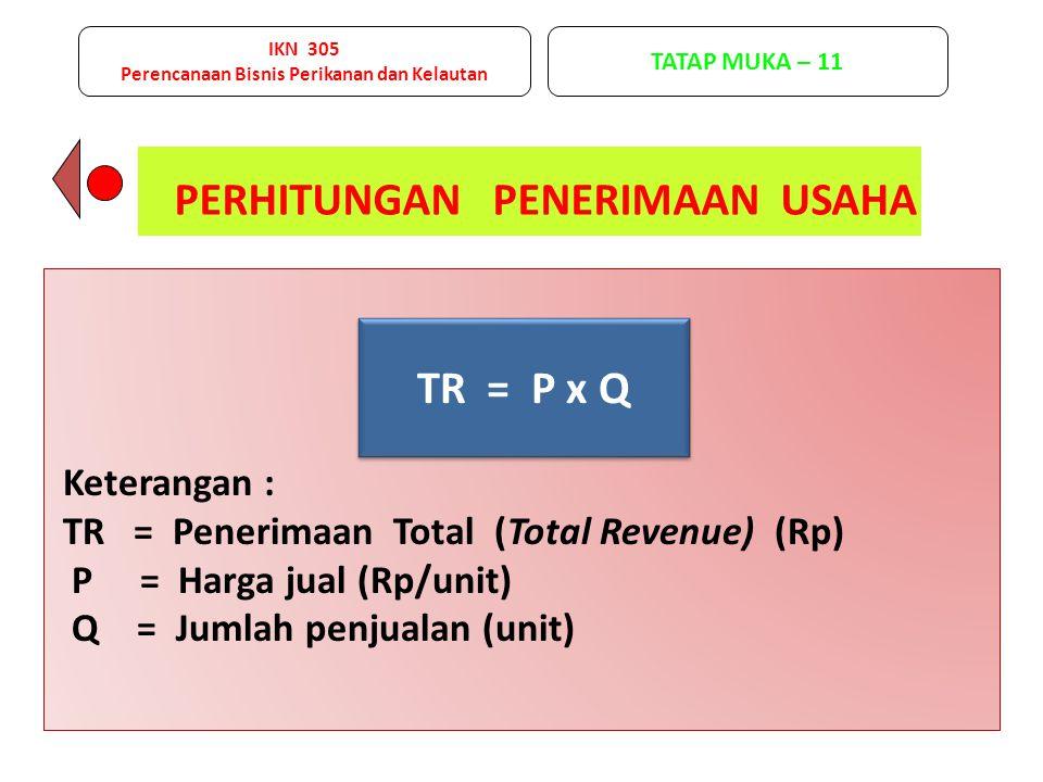 PERHITUNGAN PENERIMAAN USAHA TR = P x Q Keterangan : TR = Penerimaan Total (Total Revenue) (Rp) P = Harga jual (Rp/unit) Q = Jumlah penjualan (unit) IKN 305 Perencanaan Bisnis Perikanan dan Kelautan TATAP MUKA – 11