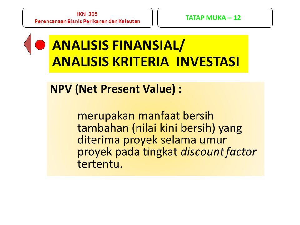 NPV (Net Present Value) : merupakan manfaat bersih tambahan (nilai kini bersih) yang diterima proyek selama umur proyek pada tingkat discount factor t