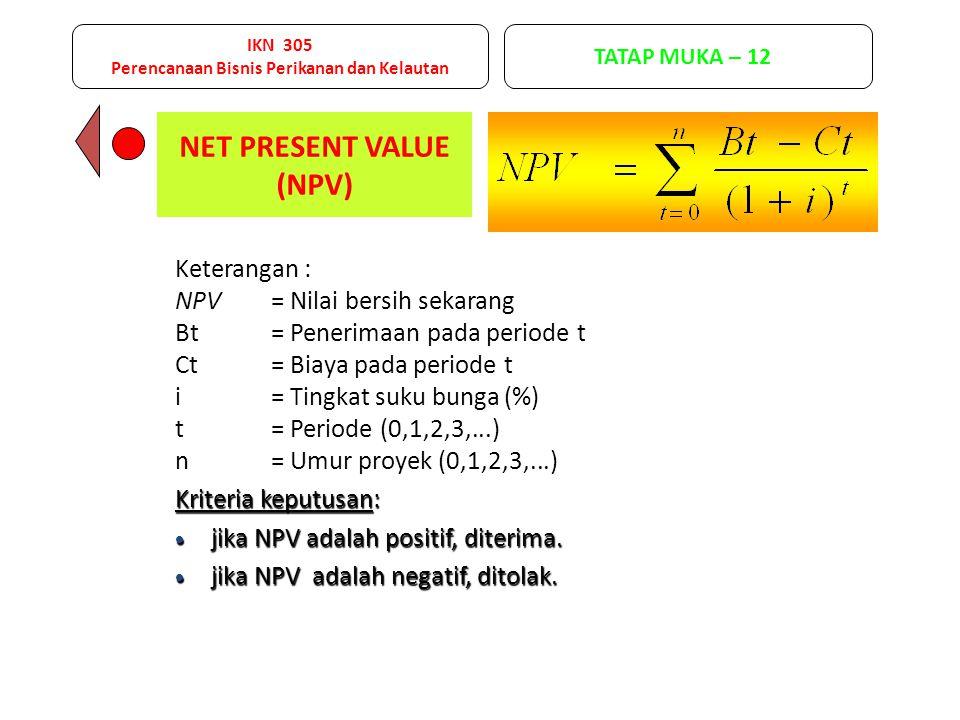 NET PRESENT VALUE (NPV) Keterangan : NPV= Nilai bersih sekarang Bt= Penerimaan pada periode t Ct= Biaya pada periode t i= Tingkat suku bunga (%) t= Periode (0,1,2,3,...) n= Umur proyek (0,1,2,3,...) Kriteria keputusan:  jika NPV adalah positif, diterima.