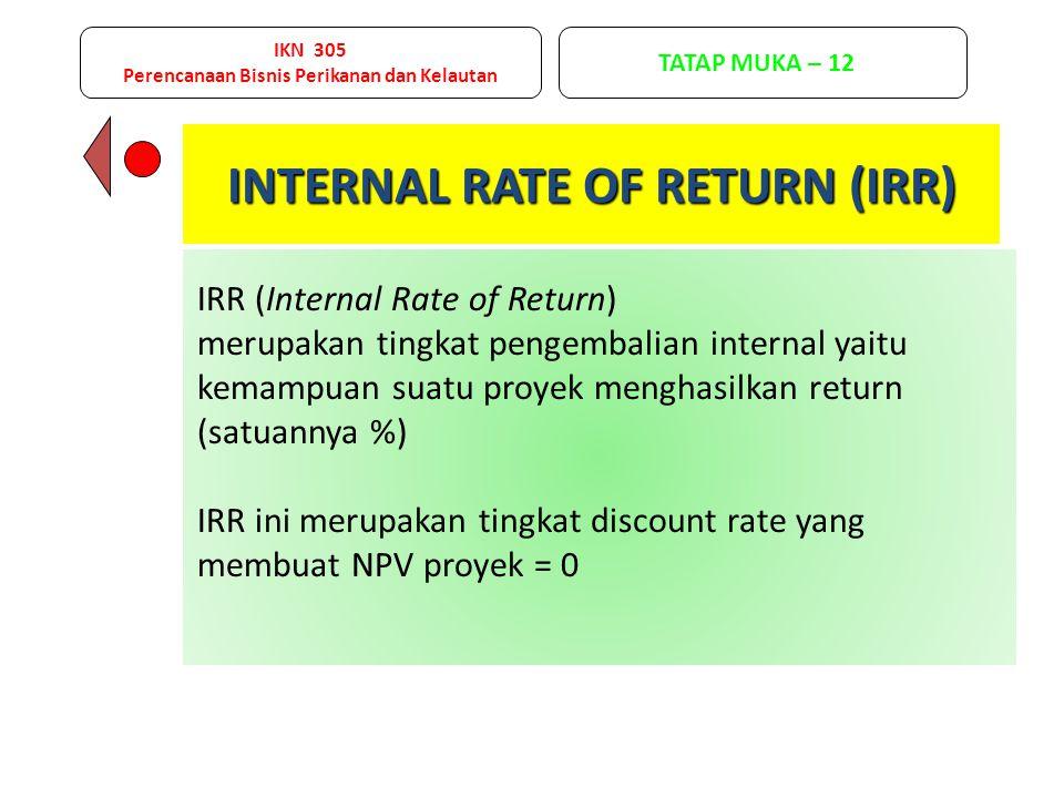 IRR (Internal Rate of Return) merupakan tingkat pengembalian internal yaitu kemampuan suatu proyek menghasilkan return (satuannya %) IRR ini merupakan tingkat discount rate yang membuat NPV proyek = 0 INTERNAL RATE OF RETURN (IRR) IKN 305 Perencanaan Bisnis Perikanan dan Kelautan TATAP MUKA – 12