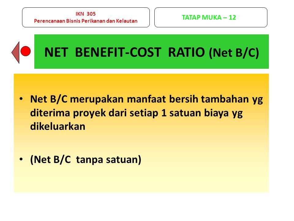 Net B/C merupakan manfaat bersih tambahan yg diterima proyek dari setiap 1 satuan biaya yg dikeluarkan (Net B/C tanpa satuan) NET BENEFIT-COST RATIO (Net B/C) IKN 305 Perencanaan Bisnis Perikanan dan Kelautan TATAP MUKA – 12