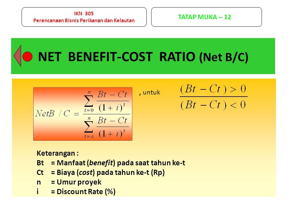 NET BENEFIT-COST RATIO (Net B/C), untuk Keterangan : Bt= Manfaat (benefit) pada saat tahun ke-t Ct= Biaya (cost) pada tahun ke-t (Rp) n= Umur proyek i