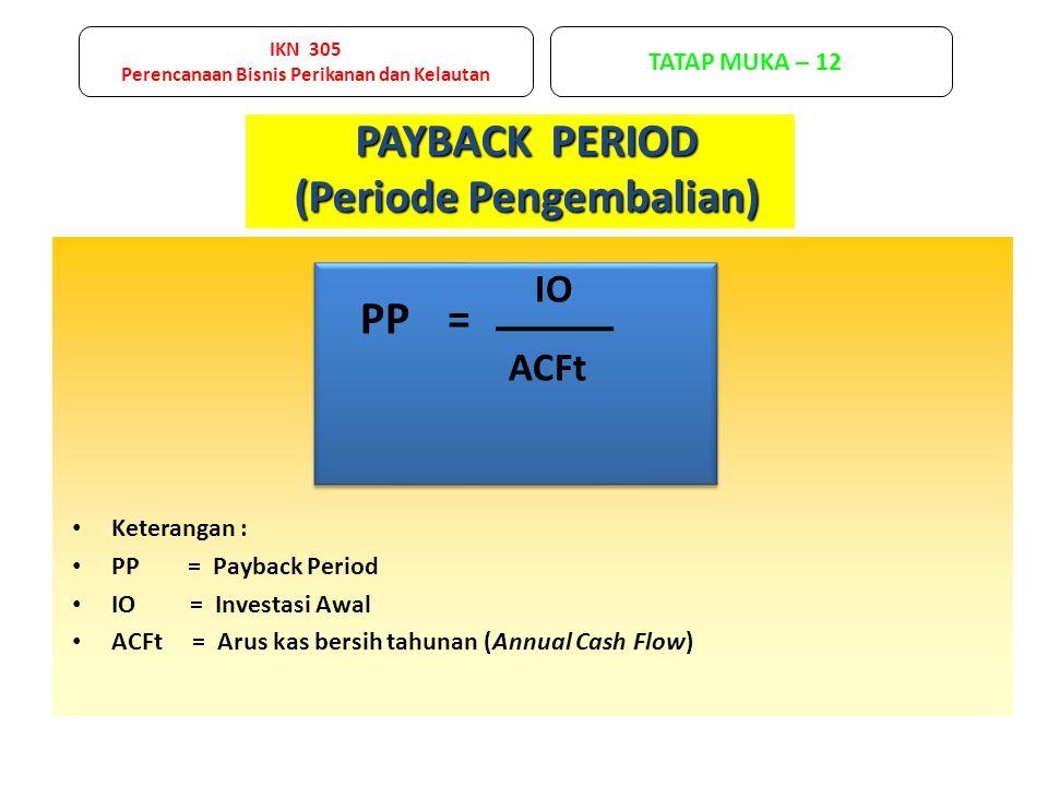 PAYBACK PERIOD (Periode Pengembalian) IO ACFt PP= Keterangan : PP = Payback Period IO = Investasi Awal ACFt = Arus kas bersih tahunan (Annual Cash Flow) IKN 305 Perencanaan Bisnis Perikanan dan Kelautan TATAP MUKA – 12