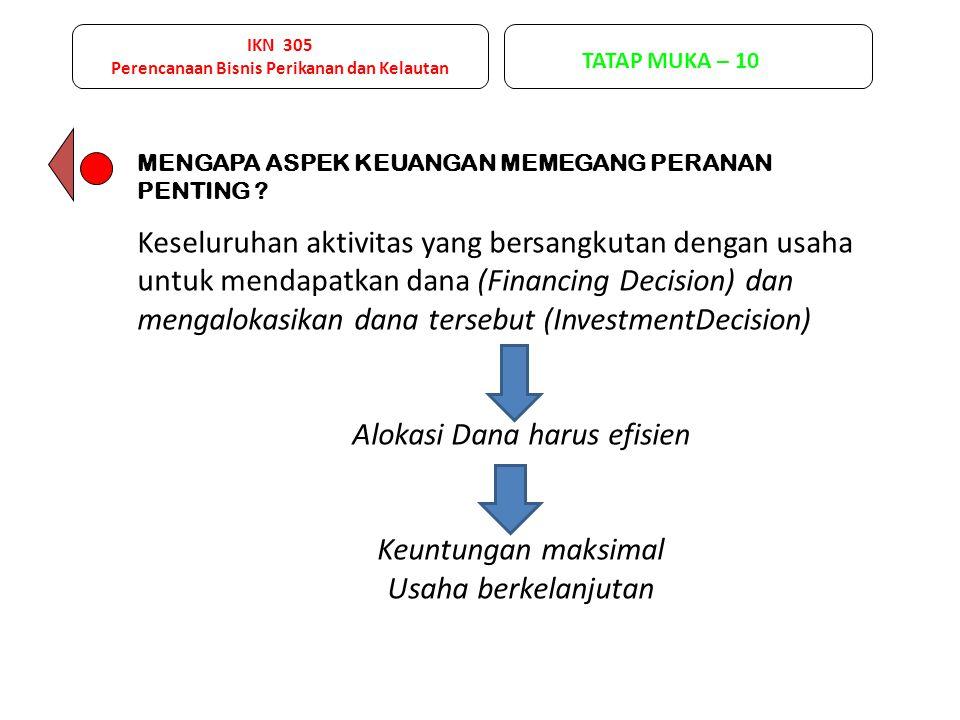 IKN 305 Perencanaan Bisnis Perikanan dan Kelautan TATAP MUKA – 10 Aspek paling kritis dari rencana usaha adalah aspek keuangan.