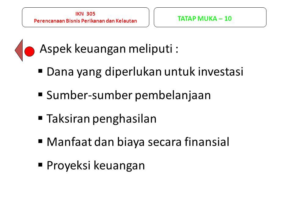 IKN 305 Perencanaan Bisnis Perikanan dan Kelautan TATAP MUKA – 10 Aspek keuangan meliputi :  Dana yang diperlukan untuk investasi  Sumber-sumber pembelanjaan  Taksiran penghasilan  Manfaat dan biaya secara finansial  Proyeksi keuangan
