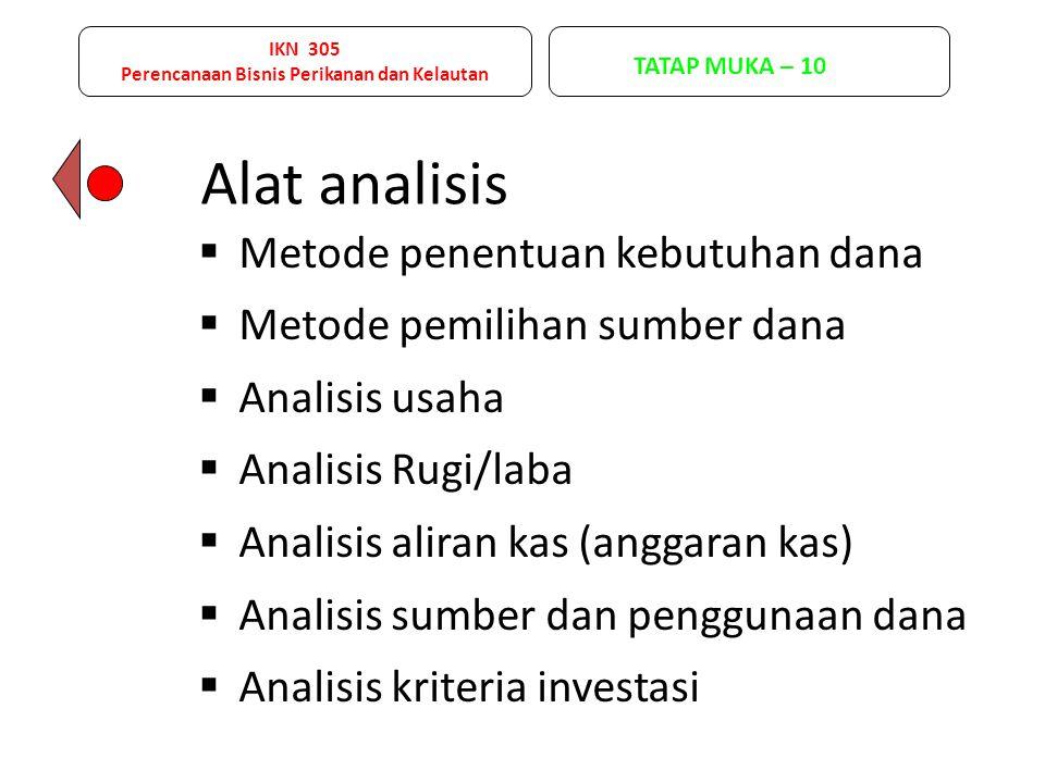 IKN 305 Perencanaan Bisnis Perikanan dan Kelautan TATAP MUKA – 11 Analisis Usaha : Komponen yang digunakan dalam analisis usaha adalah : 1.investasi, 2.penerimaan usaha, dan 3.pengeluaran usaha.