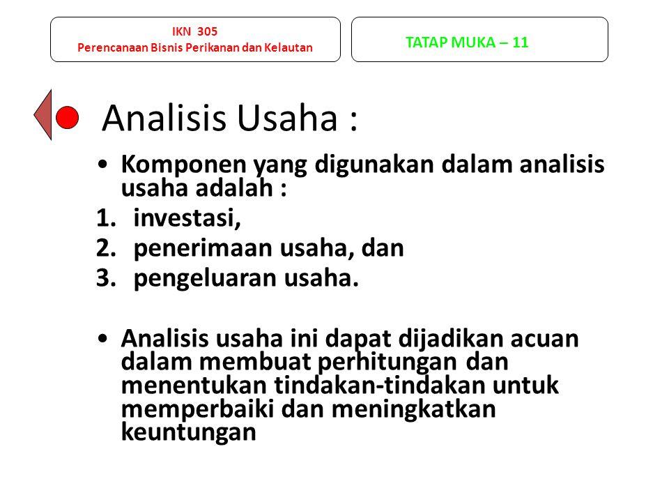 IKN 305 Perencanaan Bisnis Perikanan dan Kelautan TATAP MUKA – 11 Analisis Usaha : Komponen yang digunakan dalam analisis usaha adalah : 1.investasi,