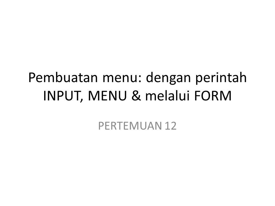 Pembuatan menu: dengan perintah INPUT, MENU & melalui FORM PERTEMUAN 12