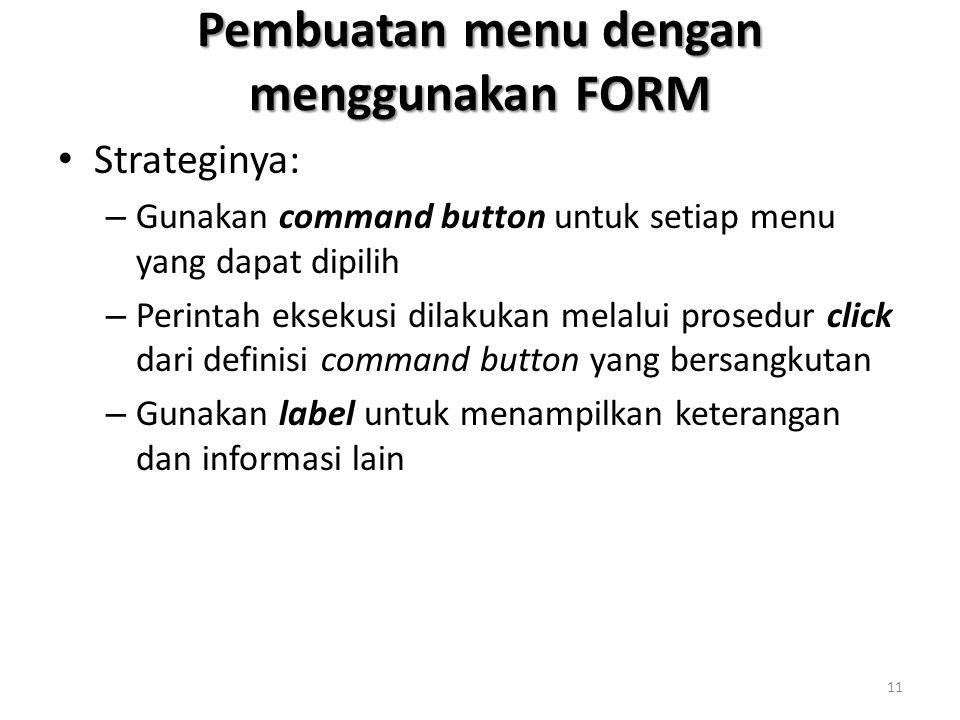 Pembuatan menu dengan menggunakan FORM Strateginya: – Gunakan command button untuk setiap menu yang dapat dipilih – Perintah eksekusi dilakukan melalui prosedur click dari definisi command button yang bersangkutan – Gunakan label untuk menampilkan keterangan dan informasi lain 11