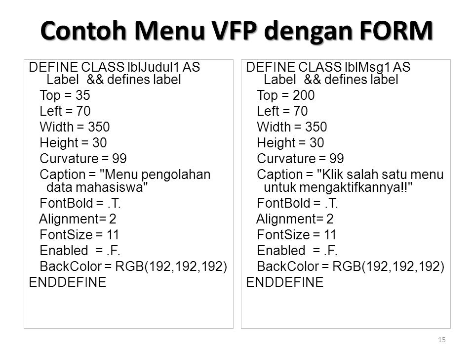 DEFINE CLASS lblJudul1 AS Label && defines label Top = 35 Left = 70 Width = 350 Height = 30 Curvature = 99 Caption = Menu pengolahan data mahasiswa FontBold =.T.