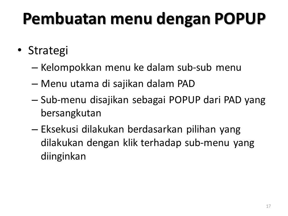 Pembuatan menu dengan POPUP Strategi – Kelompokkan menu ke dalam sub-sub menu – Menu utama di sajikan dalam PAD – Sub-menu disajikan sebagai POPUP dari PAD yang bersangkutan – Eksekusi dilakukan berdasarkan pilihan yang dilakukan dengan klik terhadap sub-menu yang diinginkan 17