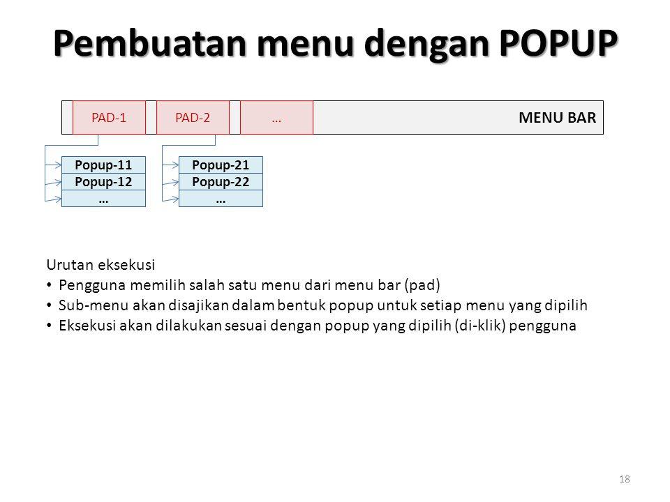 Pembuatan menu dengan POPUP 18 MENU BAR PAD-1PAD-2… Popup-11 Popup-12 … Popup-21 Popup-22 … Urutan eksekusi Pengguna memilih salah satu menu dari menu bar (pad) Sub-menu akan disajikan dalam bentuk popup untuk setiap menu yang dipilih Eksekusi akan dilakukan sesuai dengan popup yang dipilih (di-klik) pengguna