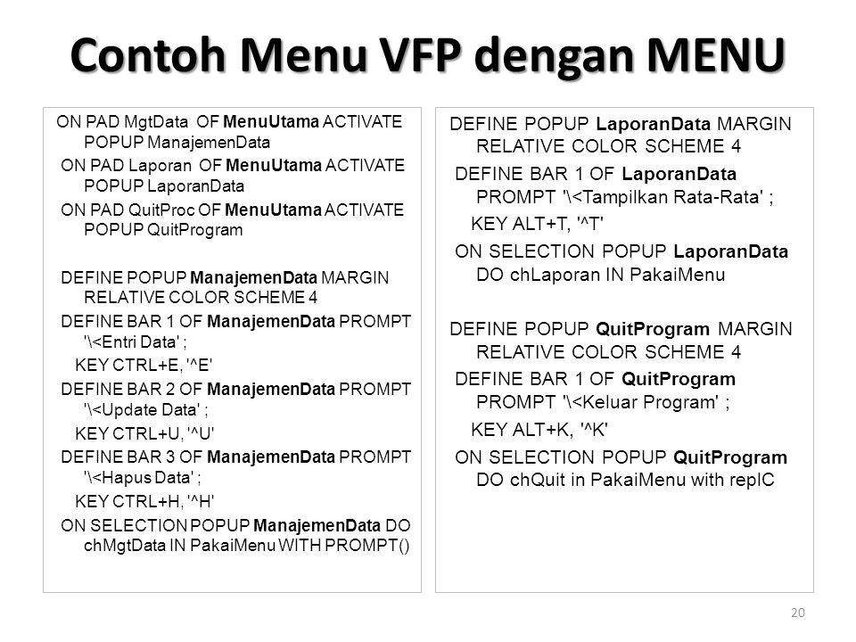 ON PAD MgtData OF MenuUtama ACTIVATE POPUP ManajemenData ON PAD Laporan OF MenuUtama ACTIVATE POPUP LaporanData ON PAD QuitProc OF MenuUtama ACTIVATE POPUP QuitProgram DEFINE POPUP ManajemenData MARGIN RELATIVE COLOR SCHEME 4 DEFINE BAR 1 OF ManajemenData PROMPT \<Entri Data ; KEY CTRL+E, ^E DEFINE BAR 2 OF ManajemenData PROMPT \<Update Data ; KEY CTRL+U, ^U DEFINE BAR 3 OF ManajemenData PROMPT \<Hapus Data ; KEY CTRL+H, ^H ON SELECTION POPUP ManajemenData DO chMgtData IN PakaiMenu WITH PROMPT() DEFINE POPUP LaporanData MARGIN RELATIVE COLOR SCHEME 4 DEFINE BAR 1 OF LaporanData PROMPT \<Tampilkan Rata-Rata ; KEY ALT+T, ^T ON SELECTION POPUP LaporanData DO chLaporan IN PakaiMenu DEFINE POPUP QuitProgram MARGIN RELATIVE COLOR SCHEME 4 DEFINE BAR 1 OF QuitProgram PROMPT \<Keluar Program ; KEY ALT+K, ^K ON SELECTION POPUP QuitProgram DO chQuit in PakaiMenu with replC Contoh Menu VFP dengan MENU 20