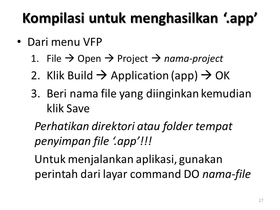 Kompilasi untuk menghasilkan '.app' Dari menu VFP 1.File  Open  Project  nama-project 2.Klik Build  Application (app)  OK 3.Beri nama file yang diinginkan kemudian klik Save Perhatikan direktori atau folder tempat penyimpan file '.app'!!.