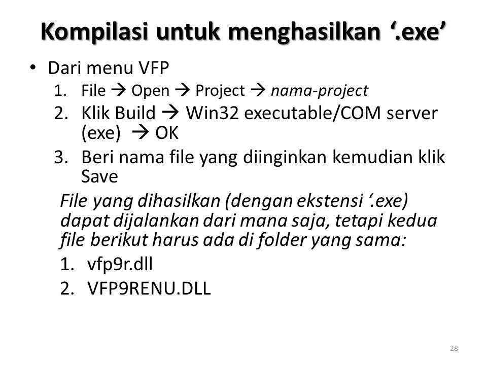 Kompilasi untuk menghasilkan '.exe' Dari menu VFP 1.File  Open  Project  nama-project 2.Klik Build  Win32 executable/COM server (exe)  OK 3.Beri nama file yang diinginkan kemudian klik Save File yang dihasilkan (dengan ekstensi '.exe) dapat dijalankan dari mana saja, tetapi kedua file berikut harus ada di folder yang sama: 1.vfp9r.dll 2.VFP9RENU.DLL 28