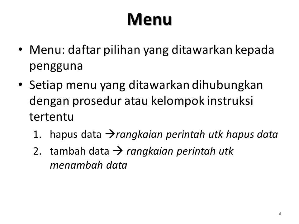 Menu Menu: daftar pilihan yang ditawarkan kepada pengguna Setiap menu yang ditawarkan dihubungkan dengan prosedur atau kelompok instruksi tertentu 1.hapus data  rangkaian perintah utk hapus data 2.tambah data  rangkaian perintah utk menambah data 4