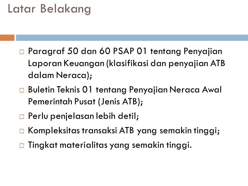 Latar Belakang  Paragraf 50 dan 60 PSAP 01 tentang Penyajian Laporan Keuangan (klasifikasi dan penyajian ATB dalam Neraca);  Buletin Teknis 01 tentang Penyajian Neraca Awal Pemerintah Pusat (Jenis ATB);  Perlu penjelasan lebih detil;  Kompleksitas transaksi ATB yang semakin tinggi;  Tingkat materialitas yang semakin tinggi.