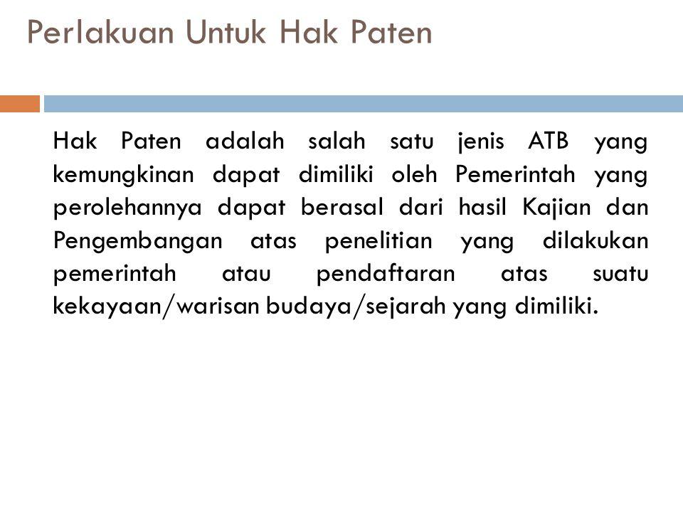 Perlakuan Untuk Hak Paten Hak Paten adalah salah satu jenis ATB yang kemungkinan dapat dimiliki oleh Pemerintah yang perolehannya dapat berasal dari hasil Kajian dan Pengembangan atas penelitian yang dilakukan pemerintah atau pendaftaran atas suatu kekayaan/warisan budaya/sejarah yang dimiliki.