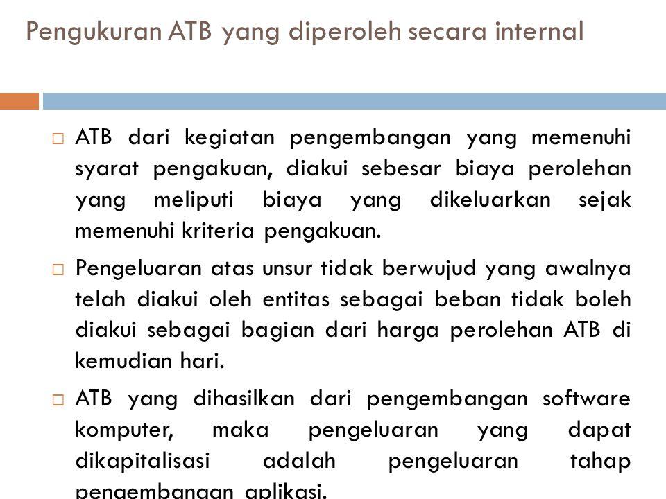 Pengukuran ATB yang diperoleh secara internal  ATB dari kegiatan pengembangan yang memenuhi syarat pengakuan, diakui sebesar biaya perolehan yang meliputi biaya yang dikeluarkan sejak memenuhi kriteria pengakuan.