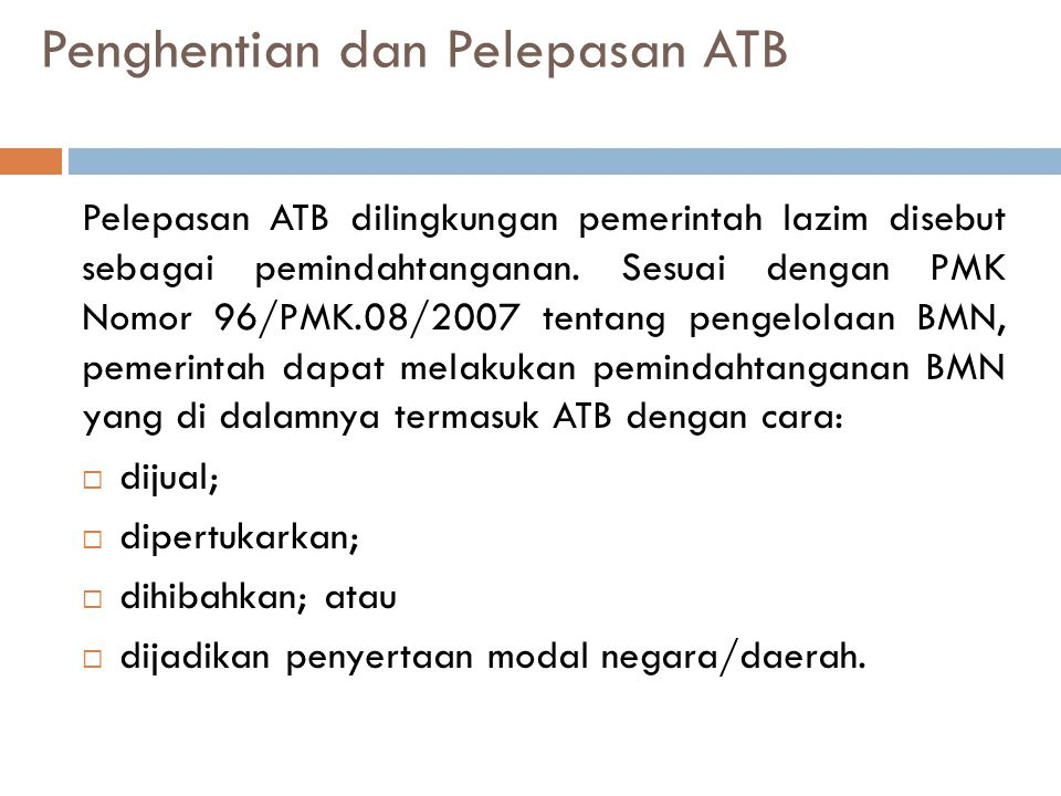 Penghentian dan Pelepasan ATB Pelepasan ATB dilingkungan pemerintah lazim disebut sebagai pemindahtanganan.