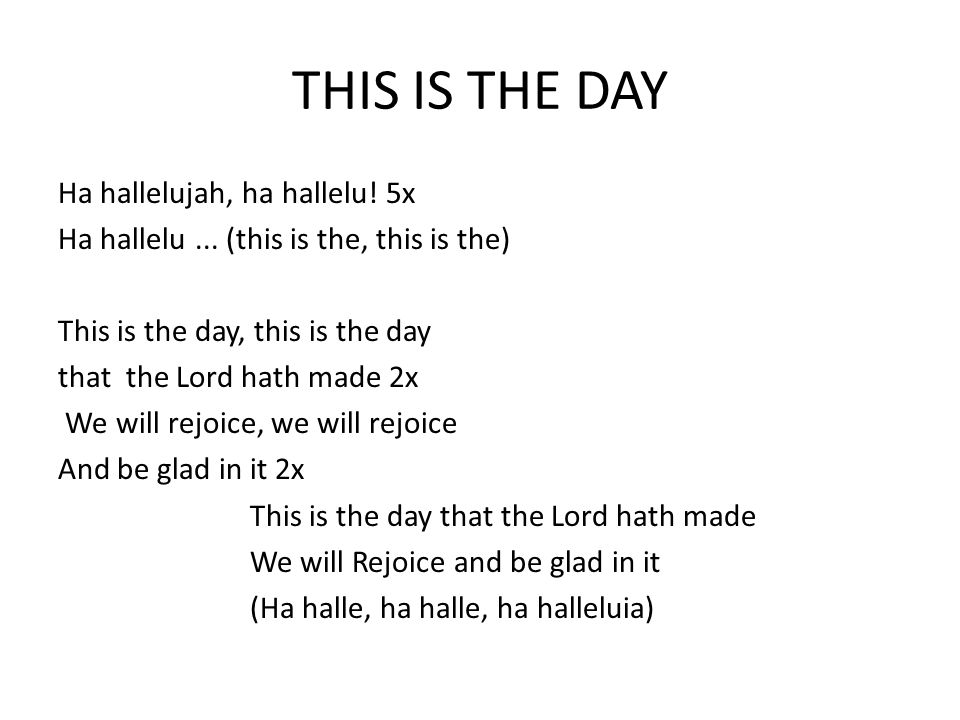 THIS IS THE DAY Ha hallelujah, ha hallelu! 5x Ha hallelu... (this is the, this is the) This is the day, this is the day that the Lord hath made 2x We