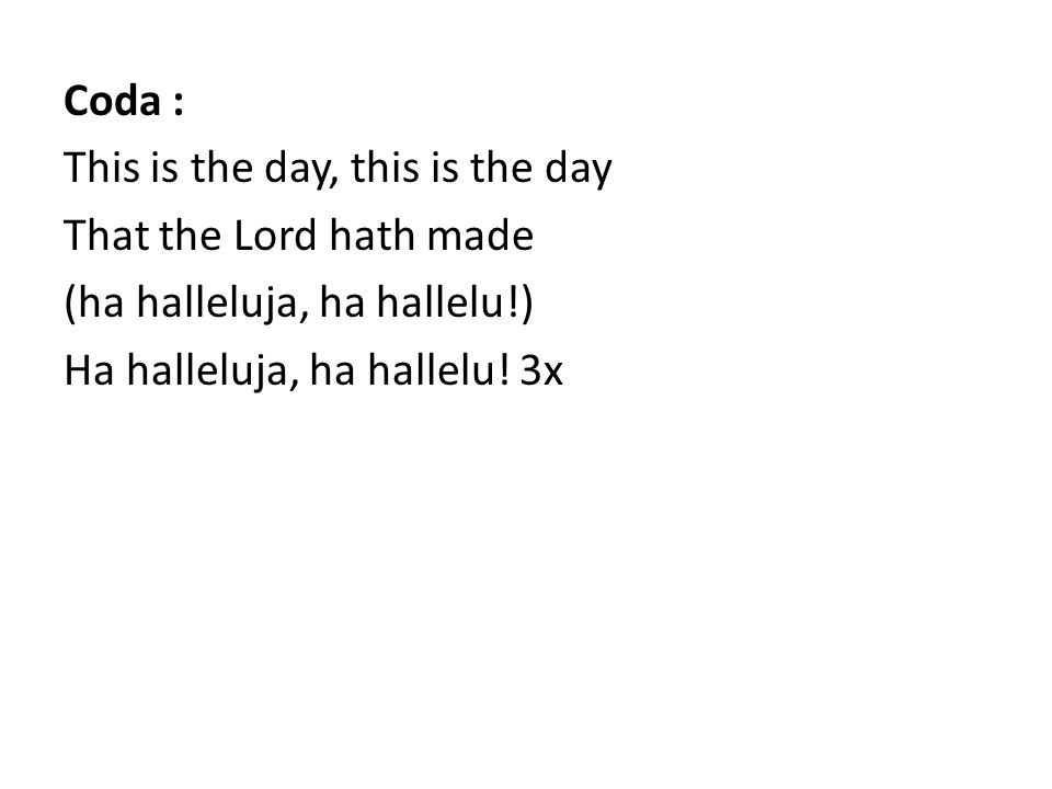 Coda : This is the day, this is the day That the Lord hath made (ha halleluja, ha hallelu!) Ha halleluja, ha hallelu! 3x