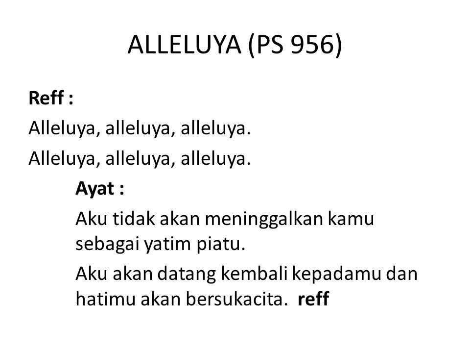 ALLELUYA (PS 956) Reff : Alleluya, alleluya, alleluya. Ayat : Aku tidak akan meninggalkan kamu sebagai yatim piatu. Aku akan datang kembali kepadamu d
