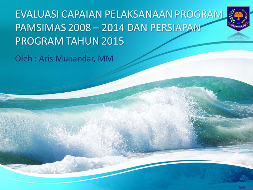 EVALUASI CAPAIAN PELAKSANAAN PROGRAM PAMSIMAS 2008 – 2014 DAN PERSIAPAN PROGRAM TAHUN 2015 Oleh : Aris Munandar, MM