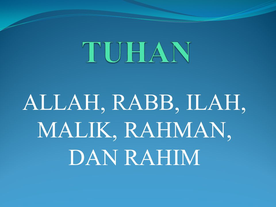 TUHAN DALAM ISLAM ISTILAH TUHAN DALAM AL-QUR'A>N 1.ALLAH (الله) di sebutkan 2152 kali pada 1565 ayat 2.RABB(رب) di sebutkan 129 kali pada 125 ayat 3.ILAH (اله) disebutkan 44 kali pada 40 ayat 4.Malik (مالك) disebutkan 3 kali pada 3 ayat 5.Rahman (الرحمن) disebutkan 43 kali pada 43 ayat 6.Rahim (الرحيم) disebutkan 34 kali pada 34 ayat