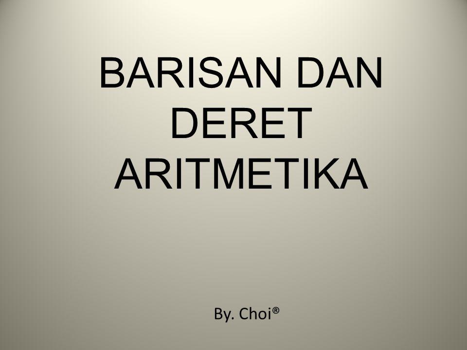BARISAN DAN DERET ARITMETIKA By. Choi®
