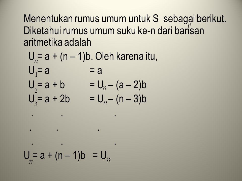 Menentukan rumus umum untuk S sebagai berikut. Diketahui rumus umum suku ke-n dari barisan aritmetika adalah U = a + (n – 1)b. Oleh karena itu, U = a