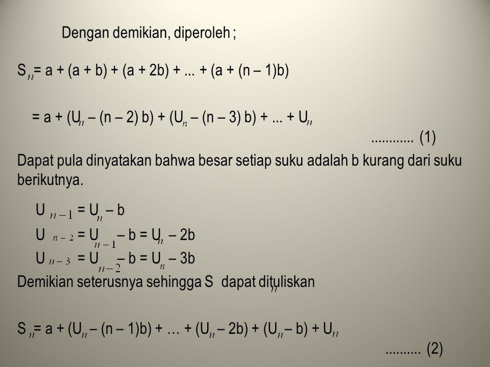 Dengan demikian, diperoleh ; S = a + (a + b) + (a + 2b) +... + (a + (n – 1)b) = a + (U – (n – 2) b) + (U – (n – 3) b) +... + U............ (1) Dapat p