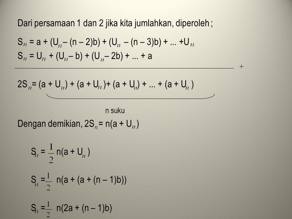 Dari persamaan 1 dan 2 jika kita jumlahkan, diperoleh ; S = a + (U – (n – 2)b) + (U – (n – 3)b) +... +U S = U + (U – b) + (U – 2b) +... + a 2S = (a +