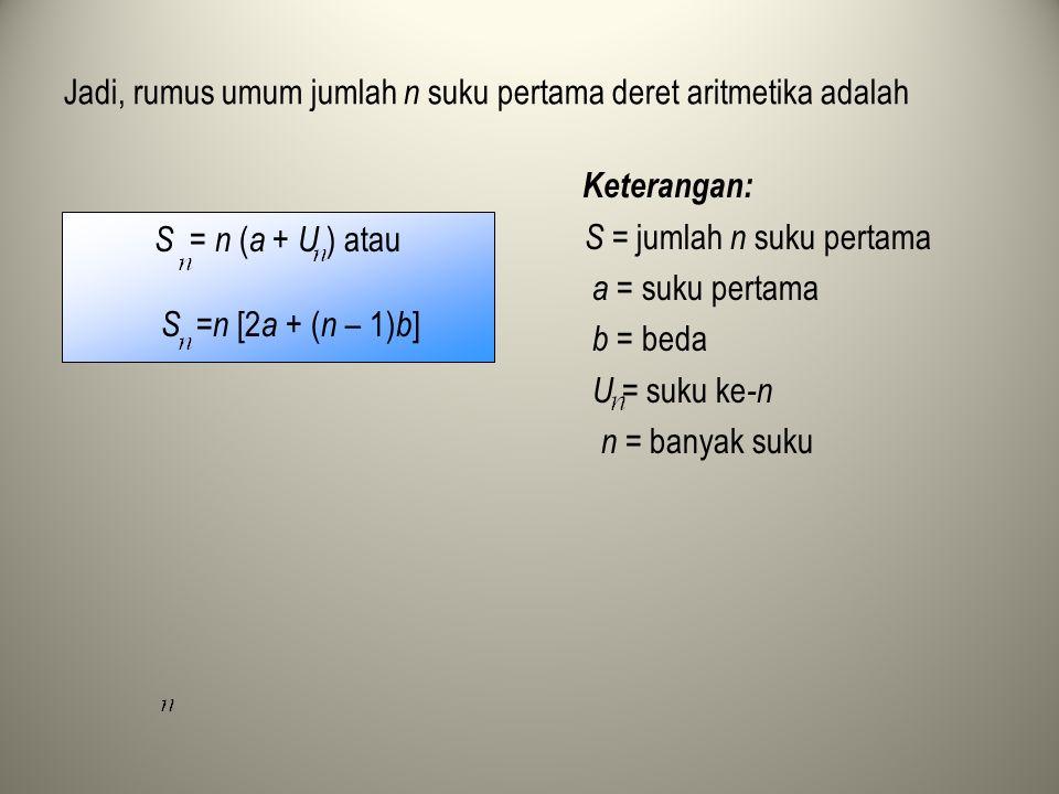 Jadi, rumus umum jumlah n suku pertama deret aritmetika adalah Keterangan: S = jumlah n suku pertama a = suku pertama b = beda U = suku ke -n n = bany