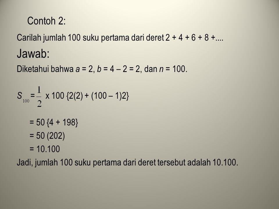 Contoh 2: Carilah jumlah 100 suku pertama dari deret 2 + 4 + 6 + 8 +.... Jawab: Diketahui bahwa a = 2, b = 4 – 2 = 2, dan n = 100. S = x 100 {2(2) + (