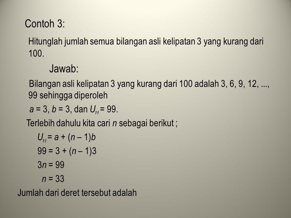 Contoh 3: Hitunglah jumlah semua bilangan asli kelipatan 3 yang kurang dari 100. Jawab: Bilangan asli kelipatan 3 yang kurang dari 100 adalah 3, 6, 9,