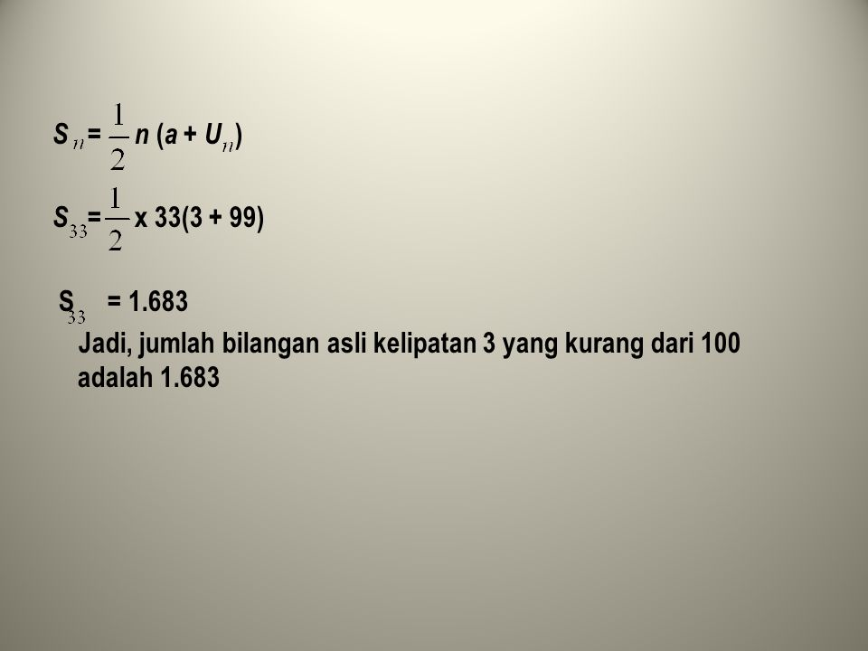 S = n ( a + U ) S = x 33(3 + 99) S = 1.683 Jadi, jumlah bilangan asli kelipatan 3 yang kurang dari 100 adalah 1.683
