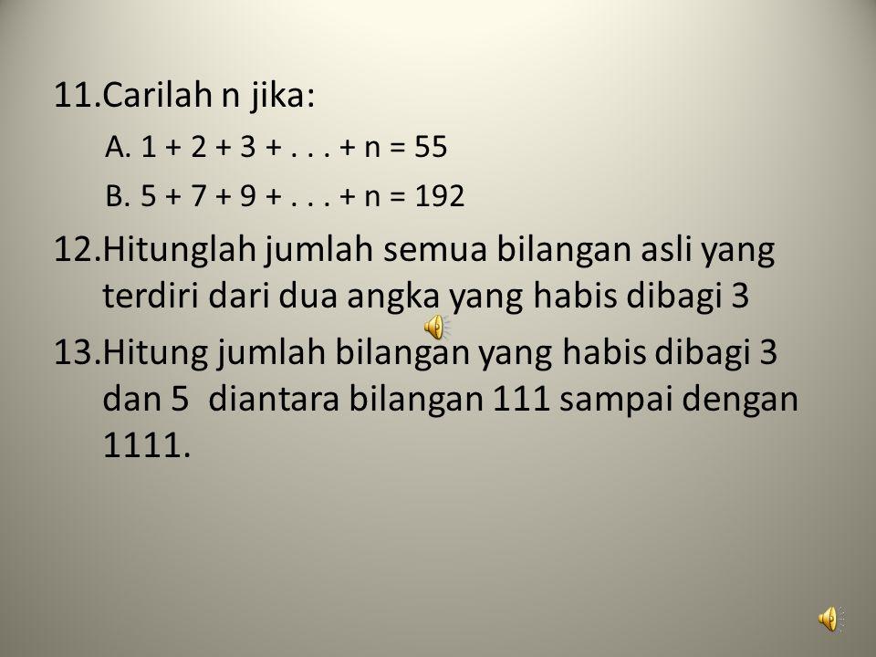 11.Carilah n jika: A.1 + 2 + 3 +... + n = 55 B.5 + 7 + 9 +... + n = 192 12.Hitunglah jumlah semua bilangan asli yang terdiri dari dua angka yang habis