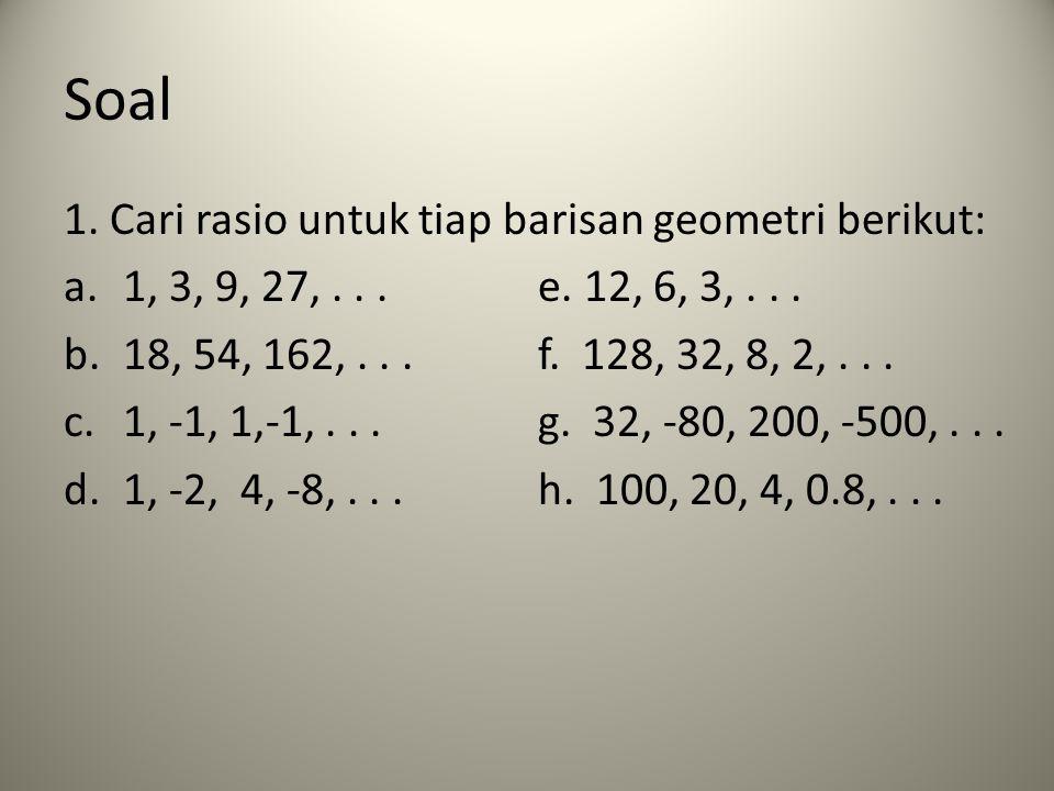Soal 1. Cari rasio untuk tiap barisan geometri berikut: a.1, 3, 9, 27,...e. 12, 6, 3,... b.18, 54, 162,...f. 128, 32, 8, 2,... c.1, -1, 1,-1,...g. 32,