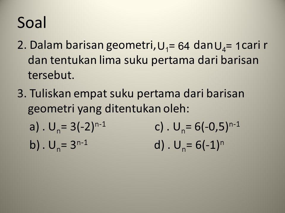 Soal 2. Dalam barisan geometri, dan cari r dan tentukan lima suku pertama dari barisan tersebut. 3. Tuliskan empat suku pertama dari barisan geometri