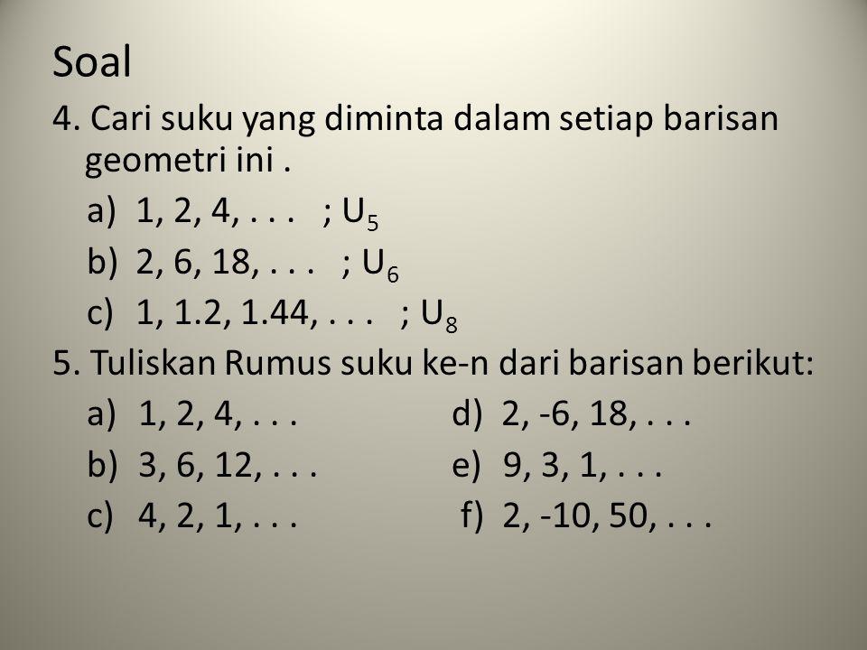 Soal 4. Cari suku yang diminta dalam setiap barisan geometri ini. a)1, 2, 4,... ; U 5 b)2, 6, 18,... ; U 6 c)1, 1.2, 1.44,... ; U 8 5. Tuliskan Rumus